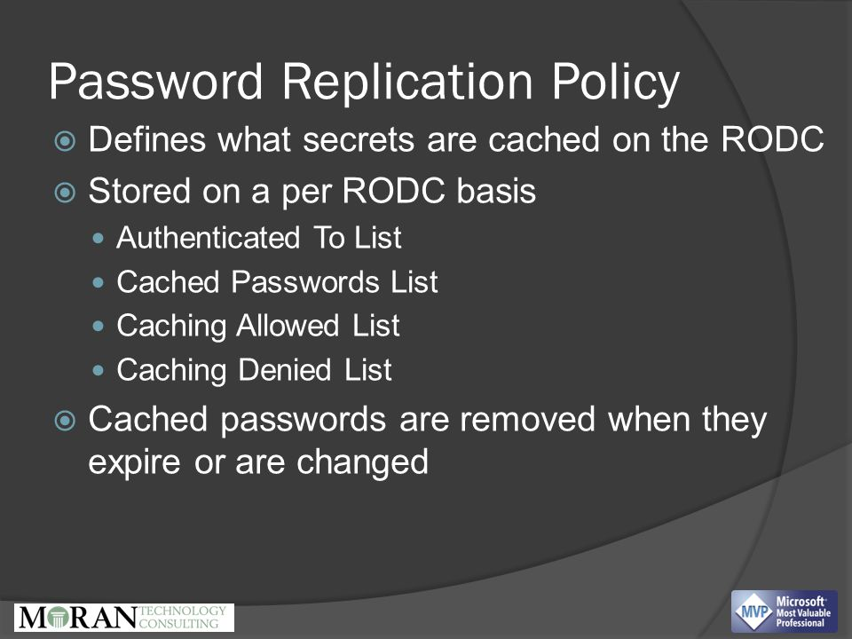 Password Replication Policy  Defines what secrets are cached on the RODC  Stored on a per RODC basis Authenticated To List Cached Passwords List Caching Allowed List Caching Denied List  Cached passwords are removed when they expire or are changed Every RODC has a separate krbtgt account (the krbtgt account encrypts Kerberos Tickets)