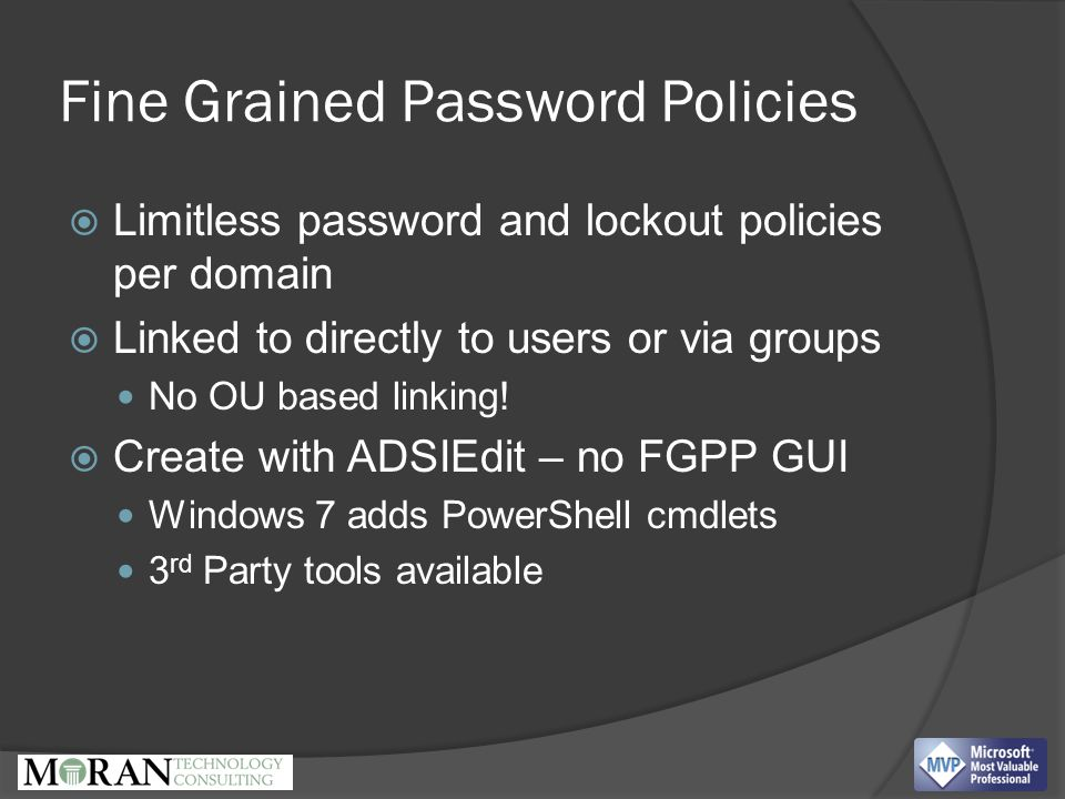 Fine Grained Password Policies  Limitless password and lockout policies per domain  Linked to directly to users or via groups No OU based linking.