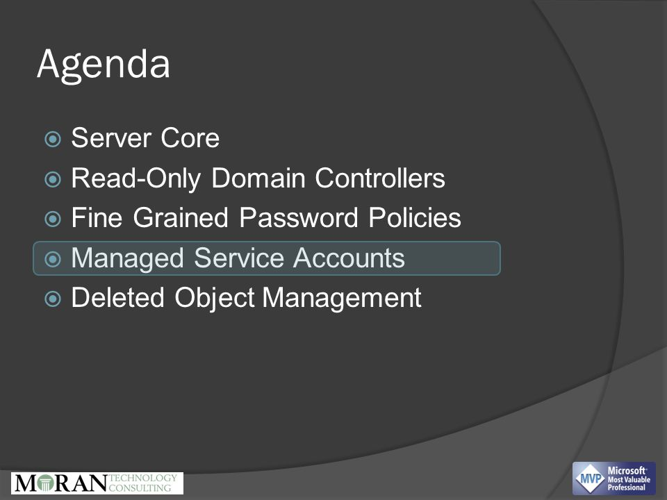Agenda  Server Core  Read-Only Domain Controllers  Fine Grained Password Policies  Managed Service Accounts  Deleted Object Management