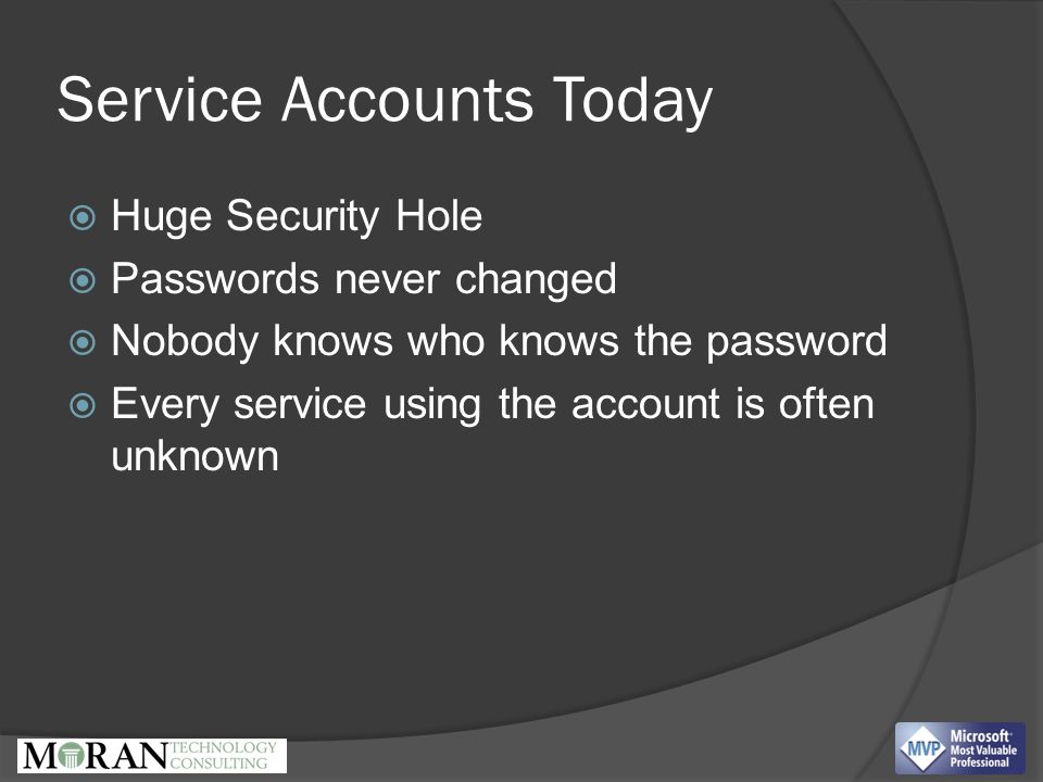 Service Accounts Today  Huge Security Hole  Passwords never changed  Nobody knows who knows the password  Every service using the account is often unknown
