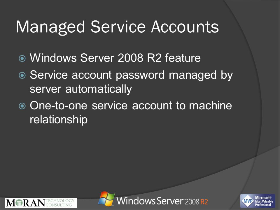 Managed Service Accounts  Windows Server 2008 R2 feature  Service account password managed by server automatically  One-to-one service account to machine relationship