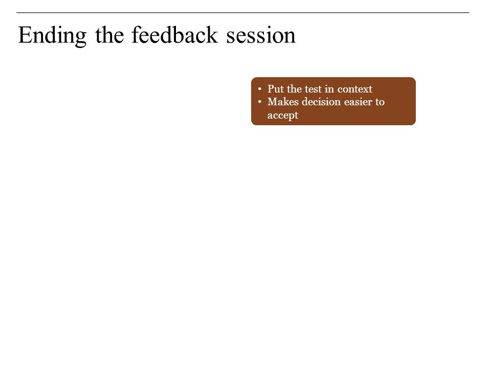 Ending the feedback session Put the test in context Makes decision easier to accept Makes decision easier to accept