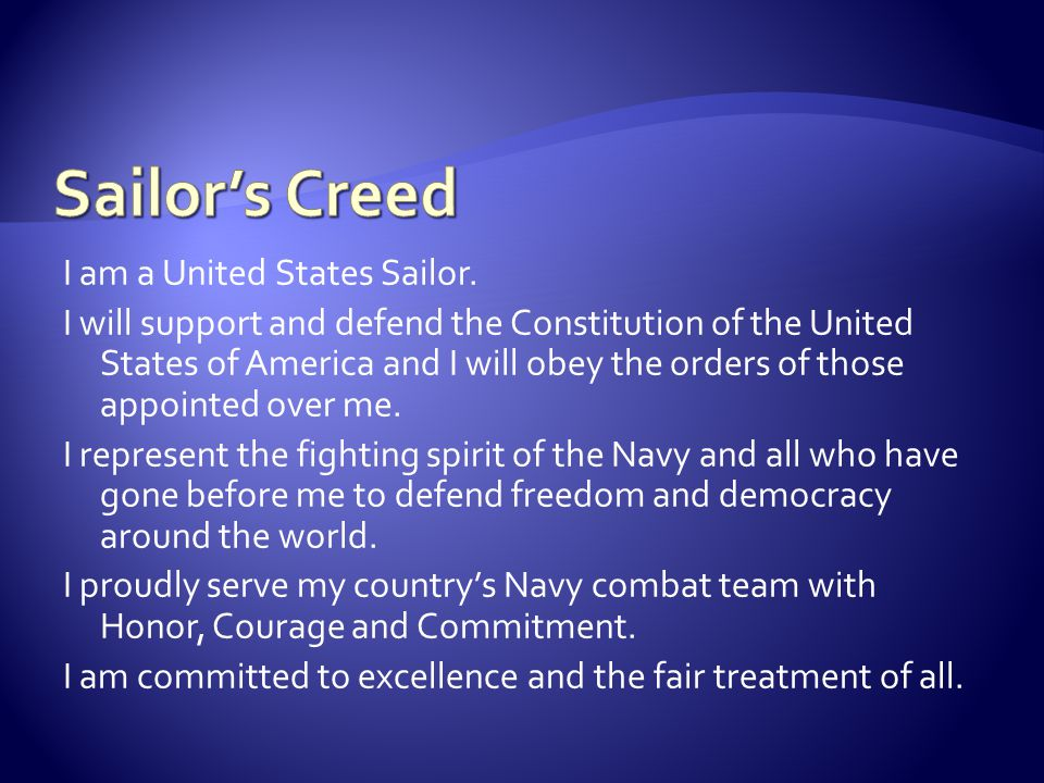 I am a United States Sailor. I will support and defend the Constitution of the United States of America and I will obey the orders of those appointed