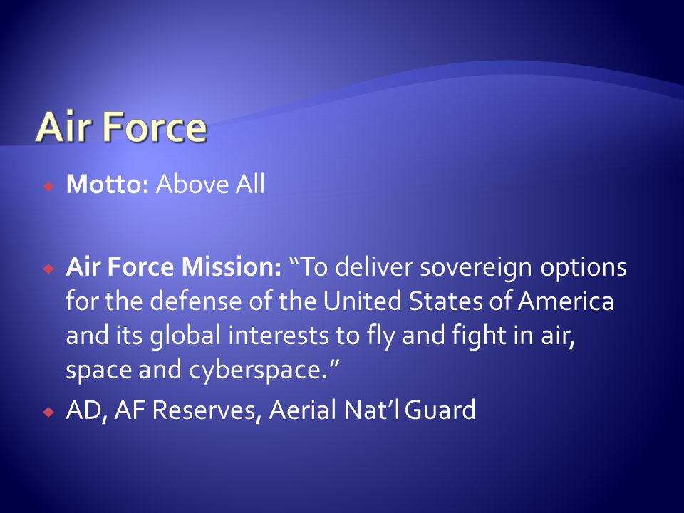 " Motto: Above All  Air Force Mission: ""To deliver sovereign options for the defense of the United States of America and its global interests to fly"