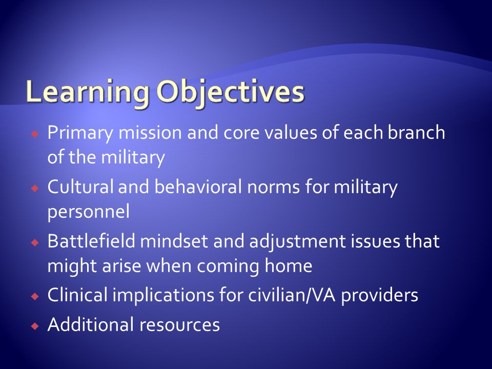  Primary mission and core values of each branch of the military  Cultural and behavioral norms for military personnel  Battlefield mindset and adju