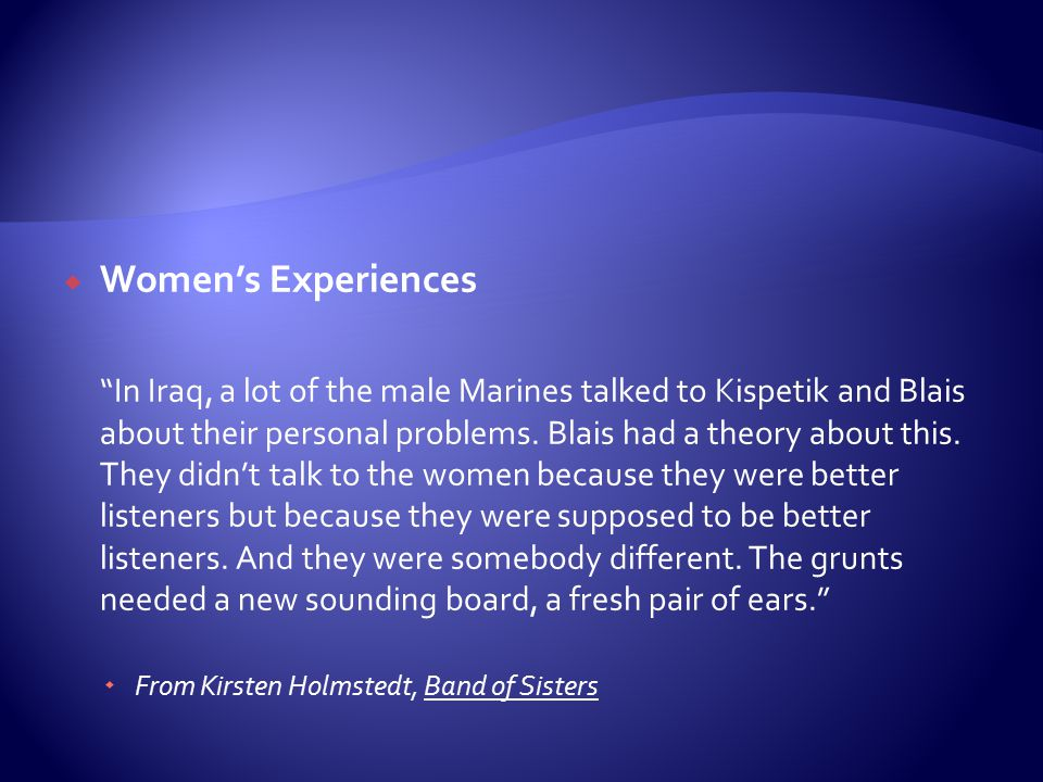 " Women's Experiences ""In Iraq, a lot of the male Marines talked to Kispetik and Blais about their personal problems. Blais had a theory about this. T"