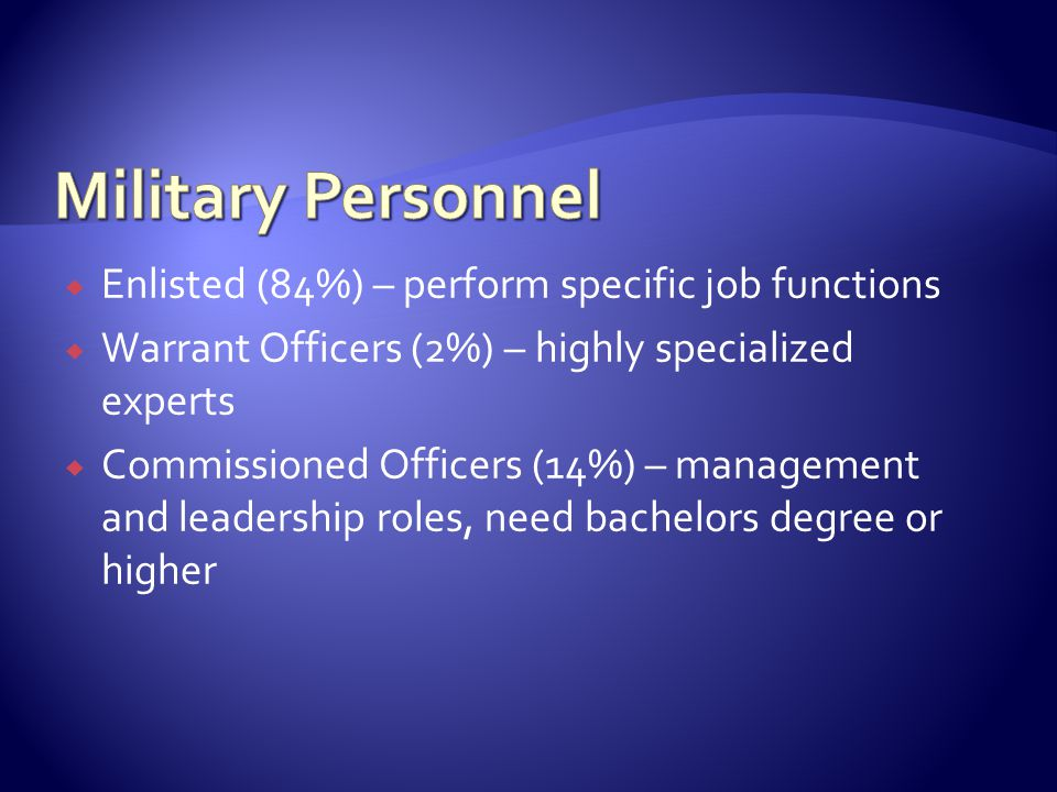  Enlisted (84%) – perform specific job functions  Warrant Officers (2%) – highly specialized experts  Commissioned Officers (14%) – management and