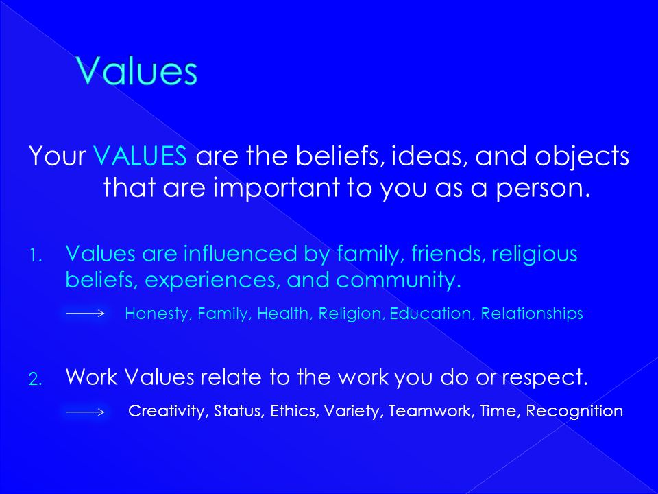 Your VALUES are the beliefs, ideas, and objects that are important to you as a person. 1. Values are influenced by family, friends, religious beliefs,