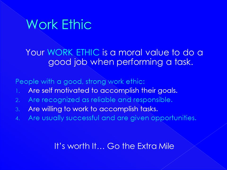Your WORK ETHIC is a moral value to do a good job when performing a task. People with a good, strong work ethic: 1. Are self motivated to accomplish t