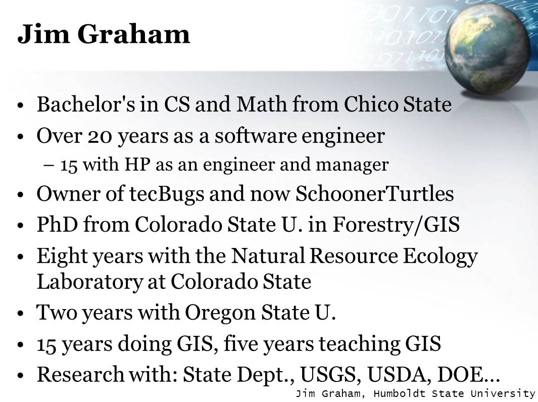 Jim Graham, Humboldt State University Jim Graham Bachelor s in CS and Math from Chico State Over 20 years as a software engineer –15 with HP as an engineer and manager Owner of tecBugs and now SchoonerTurtles PhD from Colorado State U.
