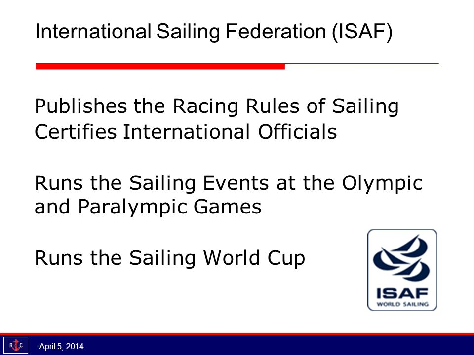 International Sailing Federation (ISAF) Publishes the Racing Rules of Sailing Certifies International Officials Runs the Sailing Events at the Olympic and Paralympic Games Runs the Sailing World Cup April 5, 2014