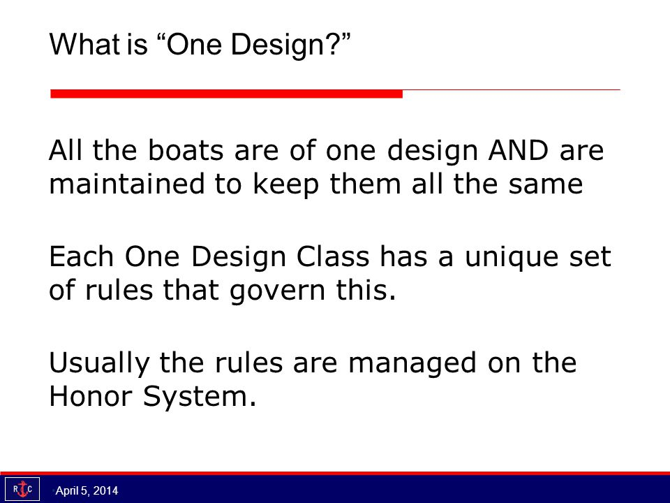 What is One Design? All the boats are of one design AND are maintained to keep them all the same Each One Design Class has a unique set of rules that govern this.