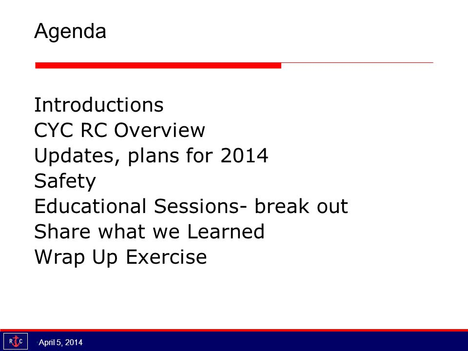 Agenda Introductions CYC RC Overview Updates, plans for 2014 Safety Educational Sessions- break out Share what we Learned Wrap Up Exercise April 5, 2014