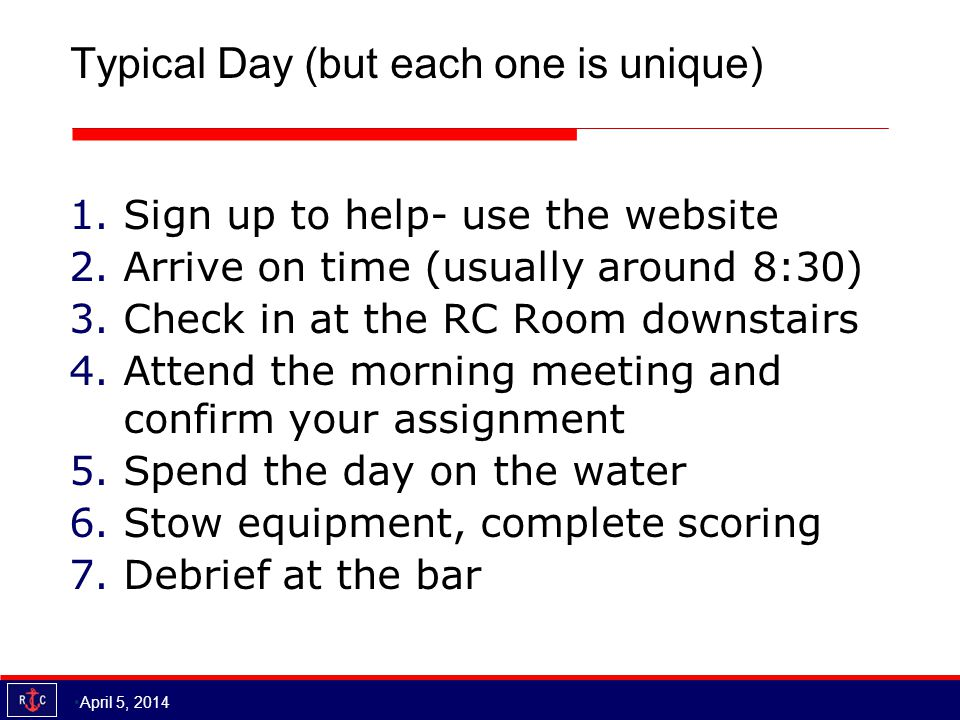 Typical Day (but each one is unique) 1.Sign up to help- use the website 2.Arrive on time (usually around 8:30) 3.Check in at the RC Room downstairs 4.Attend the morning meeting and confirm your assignment 5.Spend the day on the water 6.Stow equipment, complete scoring 7.Debrief at the bar April 5, 2014