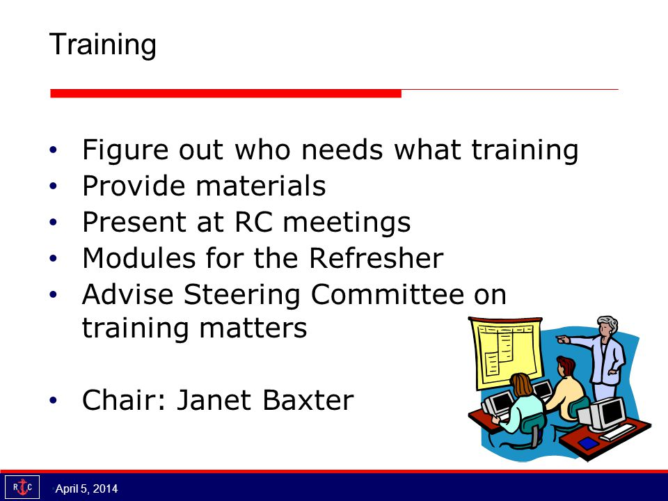 Training Figure out who needs what training Provide materials Present at RC meetings Modules for the Refresher Advise Steering Committee on training matters Chair: Janet Baxter April 5, 2014