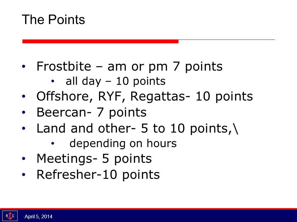 The Points Frostbite – am or pm 7 points all day – 10 points Offshore, RYF, Regattas- 10 points Beercan- 7 points Land and other- 5 to 10 points,\ depending on hours Meetings- 5 points Refresher-10 points April 5, 2014