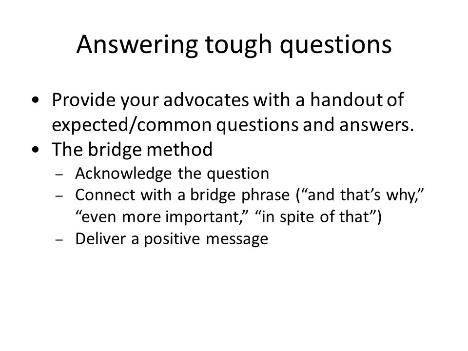 Answering tough questions Provide your advocates with a handout of expected/common questions and answers. The bridge method – Acknowledge the question