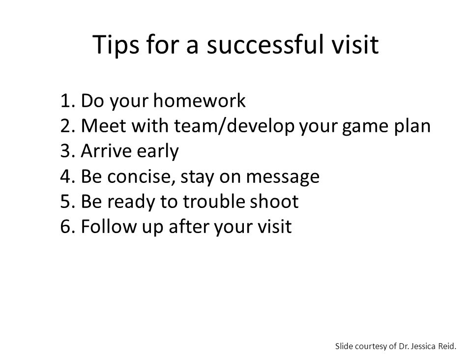 Tips for a successful visit 1. Do your homework 2. Meet with team/develop your game plan 3. Arrive early 4. Be concise, stay on message 5. Be ready to