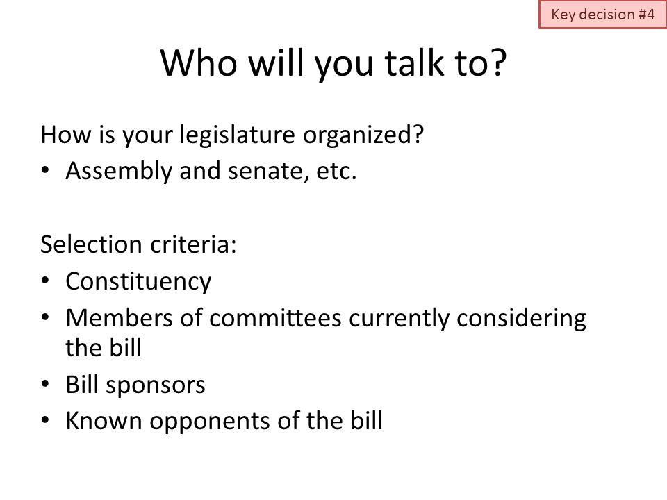 Who will you talk to? How is your legislature organized? Assembly and senate, etc. Selection criteria: Constituency Members of committees currently co