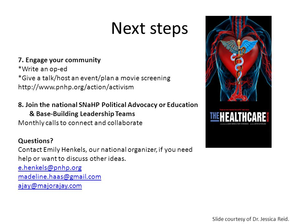 Next steps 7. Engage your community *Write an op-ed *Give a talk/host an event/plan a movie screening http://www.pnhp.org/action/activism 8. Join the
