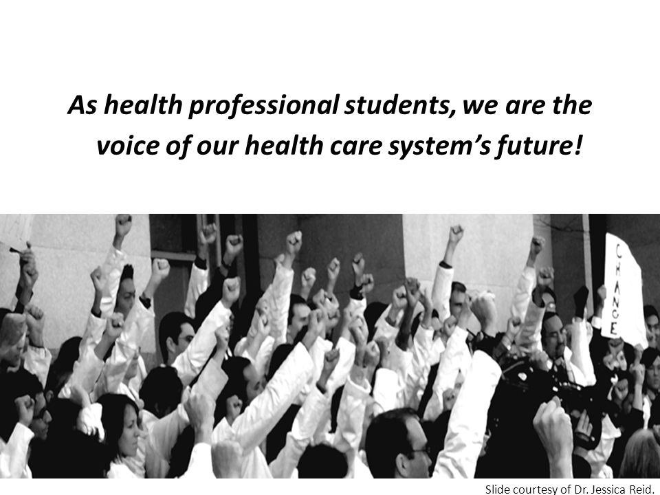 As health professional students, we are the voice of our health care system's future! Slide courtesy of Dr. Jessica Reid.