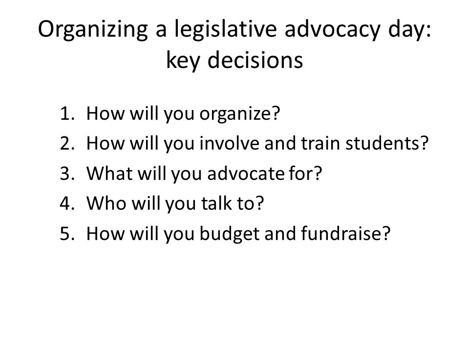 Organizing a legislative advocacy day: key decisions 1.How will you organize? 2.How will you involve and train students? 3.What will you advocate for?