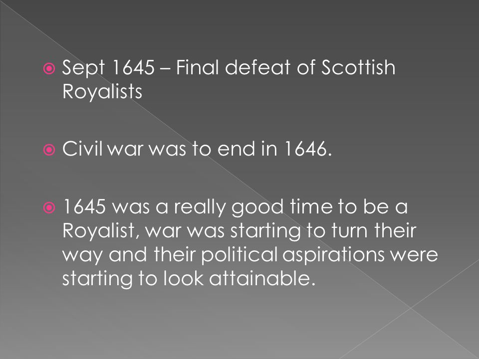  Sept 1645 – Final defeat of Scottish Royalists  Civil war was to end in 1646.
