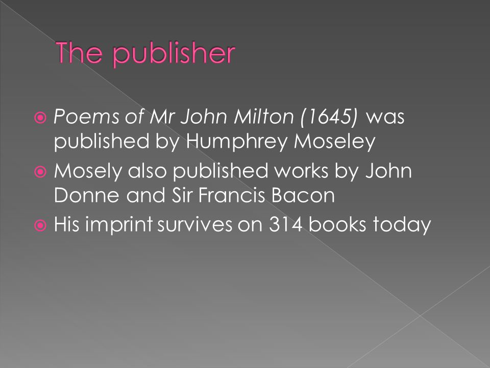  Poems of Mr John Milton (1645) was published by Humphrey Moseley  Mosely also published works by John Donne and Sir Francis Bacon  His imprint survives on 314 books today