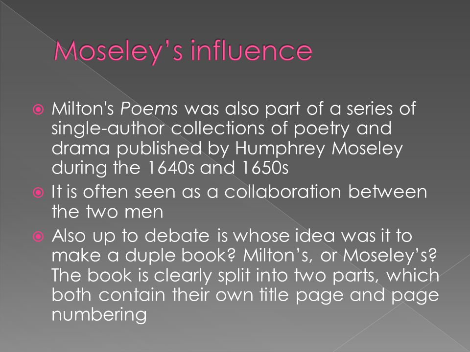  Milton s Poems was also part of a series of single-author collections of poetry and drama published by Humphrey Moseley during the 1640s and 1650s  It is often seen as a collaboration between the two men  Also up to debate is whose idea was it to make a duple book.