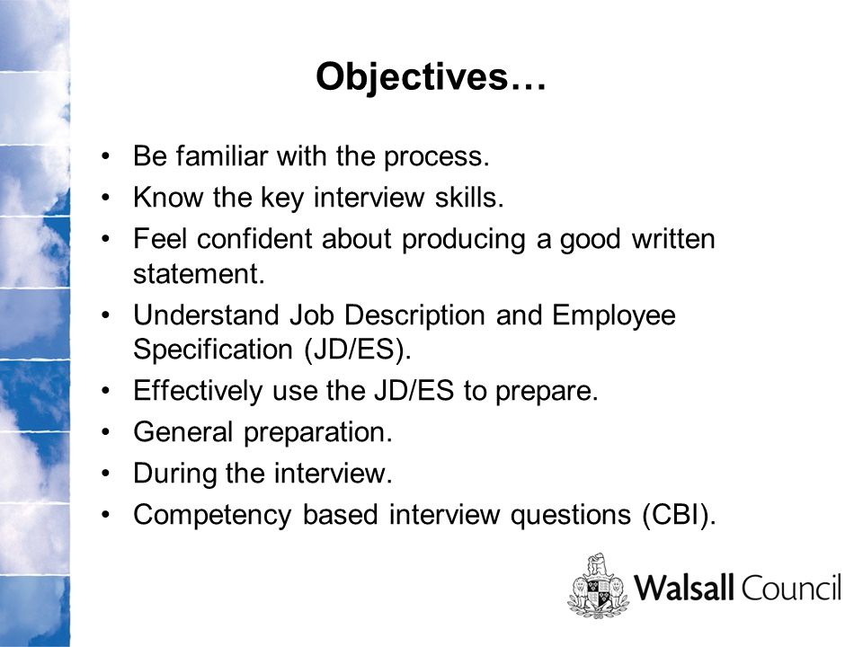 Be familiar with the process. Know the key interview skills.