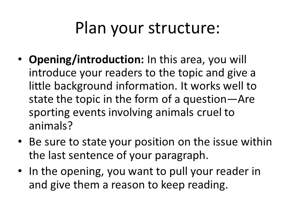 Plan your structure: Opening/introduction: In this area, you will introduce your readers to the topic and give a little background information. It wor