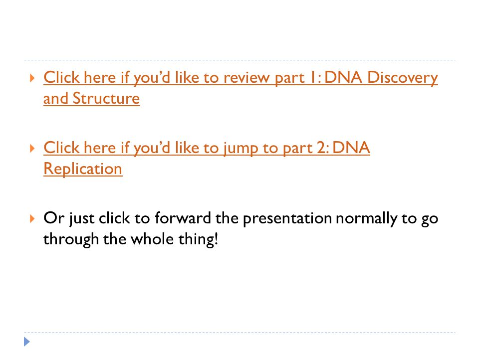  Click here if you'd like to review part 1: DNA Discovery and Structure Click here if you'd like to review part 1: DNA Discovery and Structure  Click here if you'd like to jump to part 2: DNA Replication Click here if you'd like to jump to part 2: DNA Replication  Or just click to forward the presentation normally to go through the whole thing!