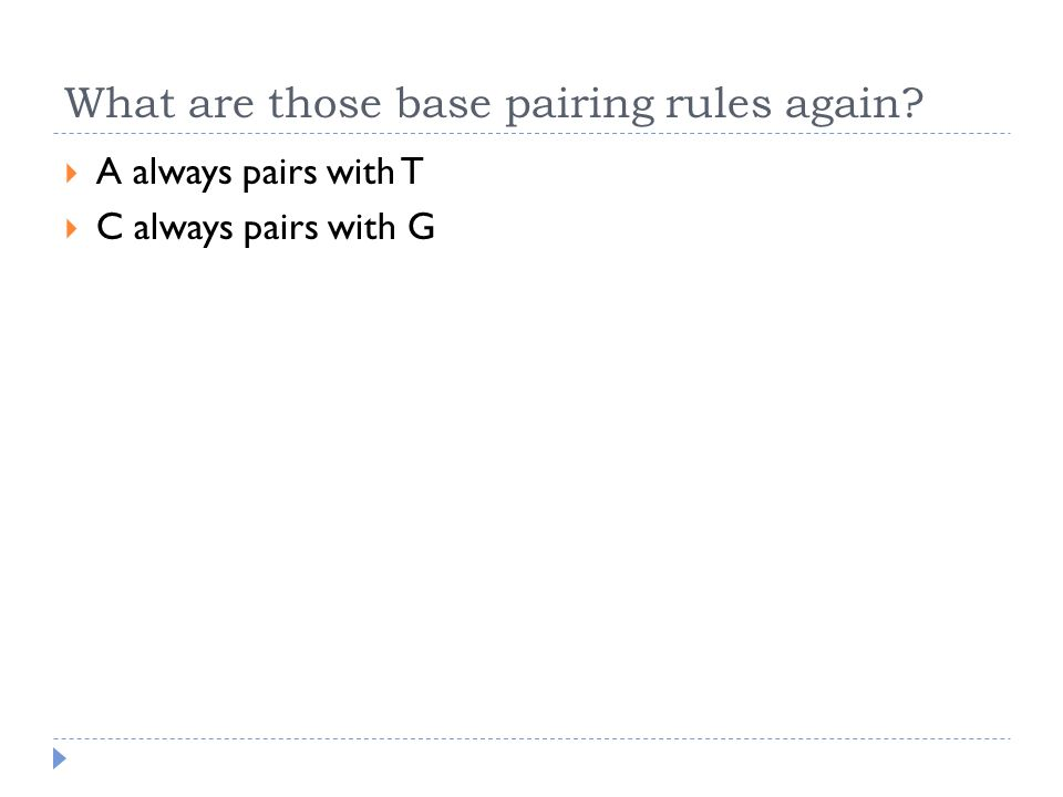What are those base pairing rules again?  A always pairs with T  C always pairs with G