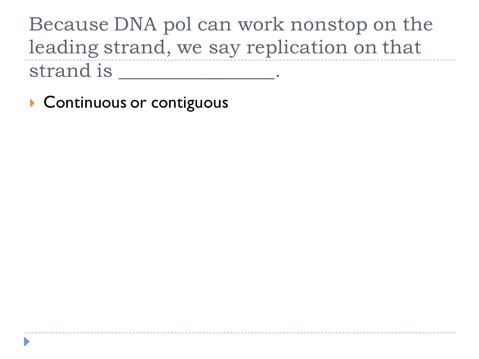 Because DNA pol can work nonstop on the leading strand, we say replication on that strand is ________________.