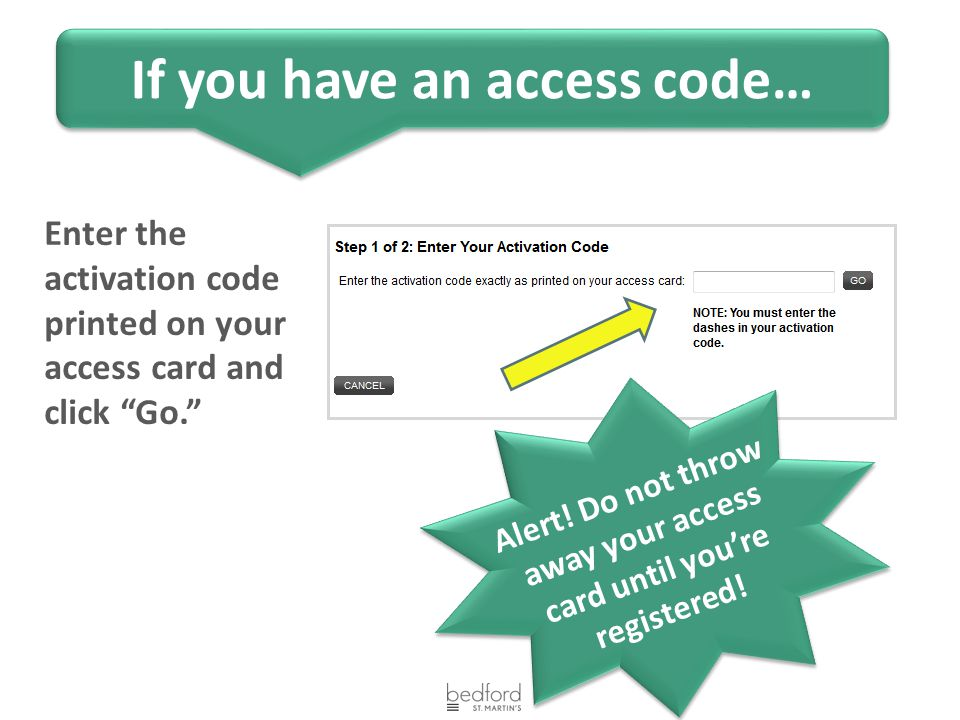 "Enter the activation code printed on your access card and click ""Go."" Alert! Do not throw away your access card until you're registered! If you have a"