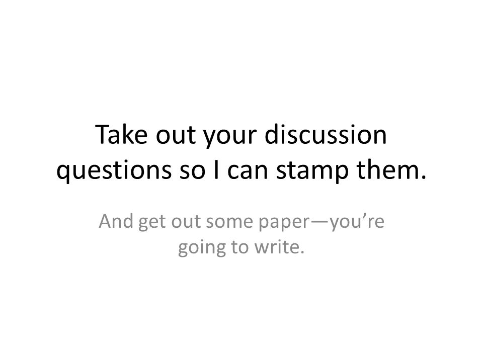 Take out your discussion questions so I can stamp them.