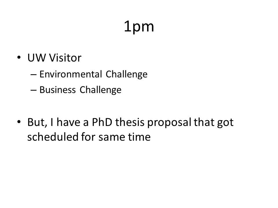1pm UW Visitor – Environmental Challenge – Business Challenge But, I have a PhD thesis proposal that got scheduled for same time