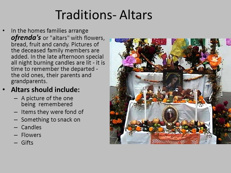 Traditions- Altars In the homes families arrange ofrenda s or altars with flowers, bread, fruit and candy.