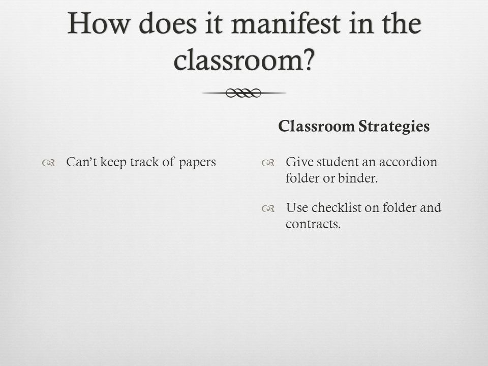 How does it manifest in the classroom? Classroom Strategies  Can't keep track of papers  Give student an accordion folder or binder.  Use checklist