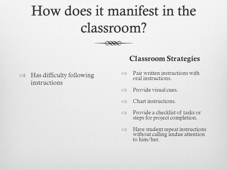 How does it manifest in the classroom? Classroom Strategies  Has difficulty following instructions  Pair written instructions with oral instructions
