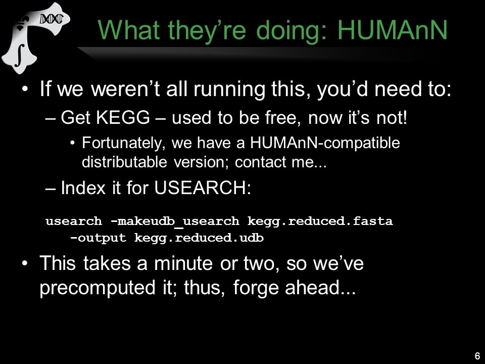 What they're doing: HUMAnN If we weren't all running this, you'd need to: –Get KEGG – used to be free, now it's not.