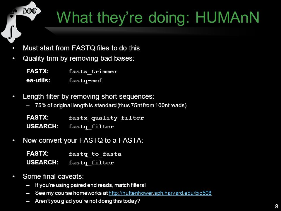 What they're doing: HUMAnN Must start from FASTQ files to do this Quality trim by removing bad bases: FASTX: fastx_trimmer ea-utils: fastq-mcf Length filter by removing short sequences: –75% of original length is standard (thus 75nt from 100nt reads) FASTX: fastx_quality_filter USEARCH: fastq_filter Now convert your FASTQ to a FASTA: FASTX: fastq_to_fasta USEARCH: fastq_filter Some final caveats: –If you're using paired end reads, match filters.