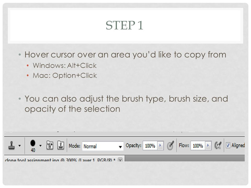 STEP 1 Hover cursor over an area you'd like to copy from Windows: Alt+Click Mac: Option+Click You can also adjust the brush type, brush size, and opacity of the selection