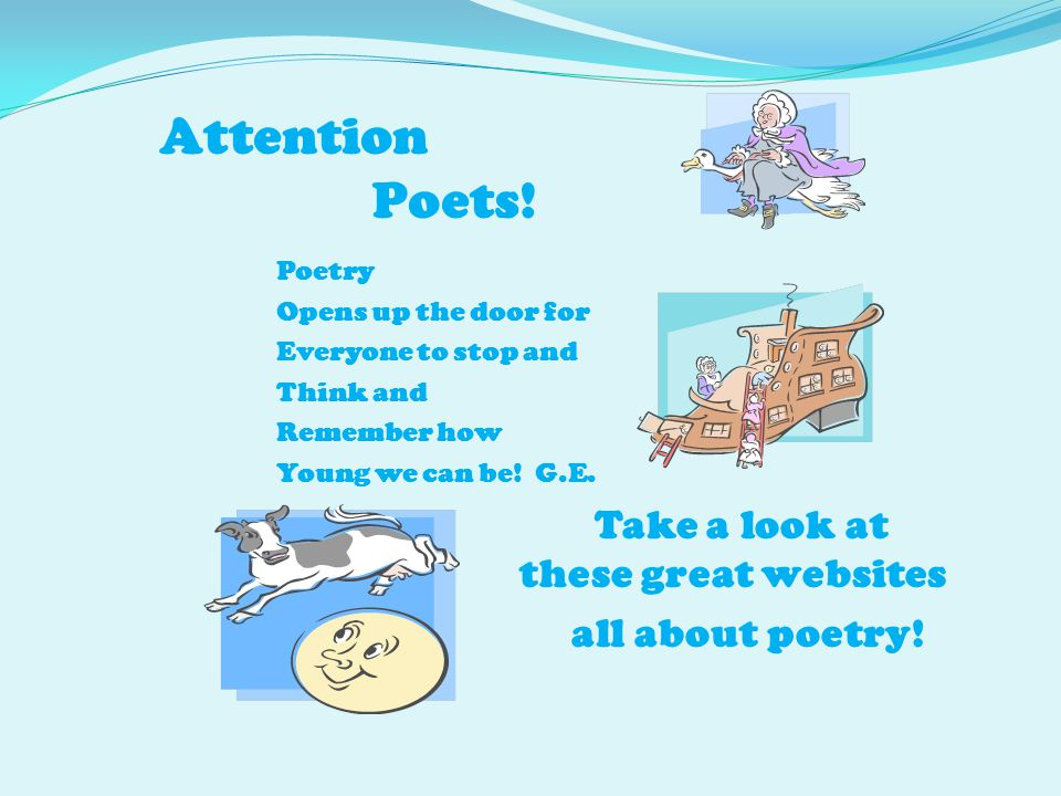 Attention Poets! Poetry Opens up the door for Everyone to stop and Think and Remember how Young we can be! G.E. Take a look at these great websites al
