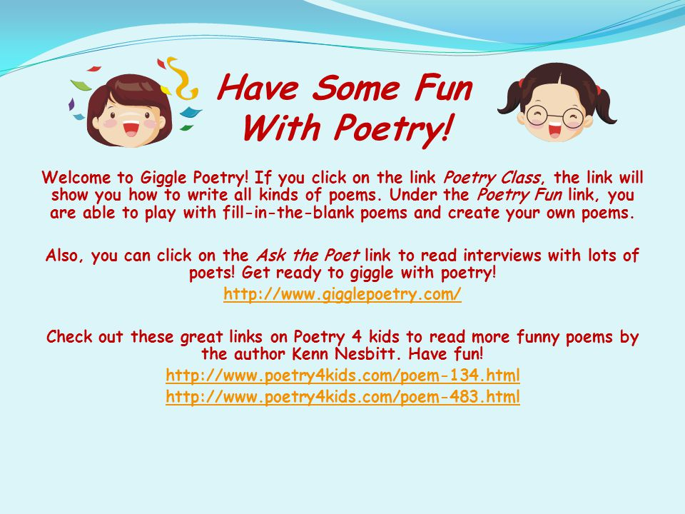 Have Some Fun With Poetry! Welcome to Giggle Poetry! If you click on the link Poetry Class, the link will show you how to write all kinds of poems. Un