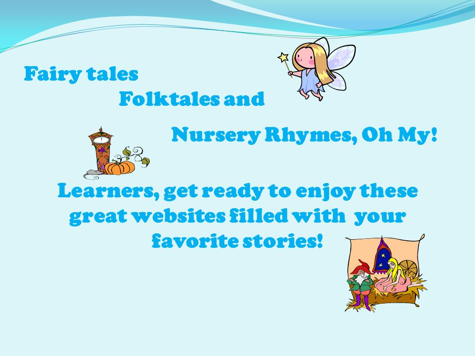 Fairy tales Folktales and Nursery Rhymes, Oh My! Learners, get ready to enjoy these great websites filled with your favorite stories!