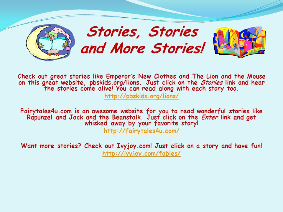 Stories, Stories and More Stories! Check out great stories like Emperor's New Clothes and The Lion and the Mouse on this great website, pbskids.org/li