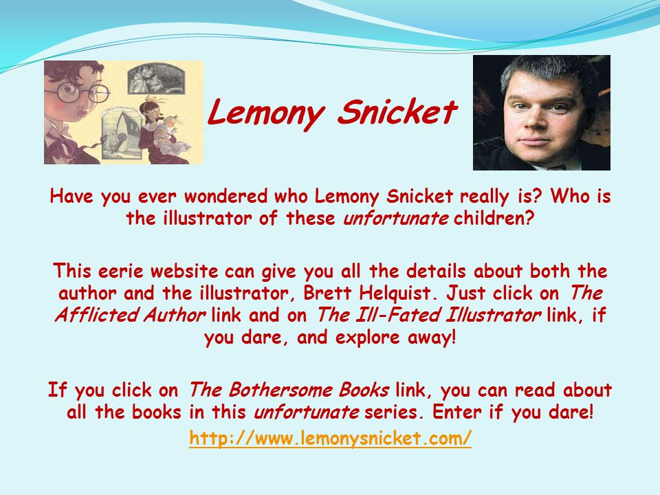Lemony Snicket Have you ever wondered who Lemony Snicket really is? Who is the illustrator of these unfortunate children? This eerie website can give