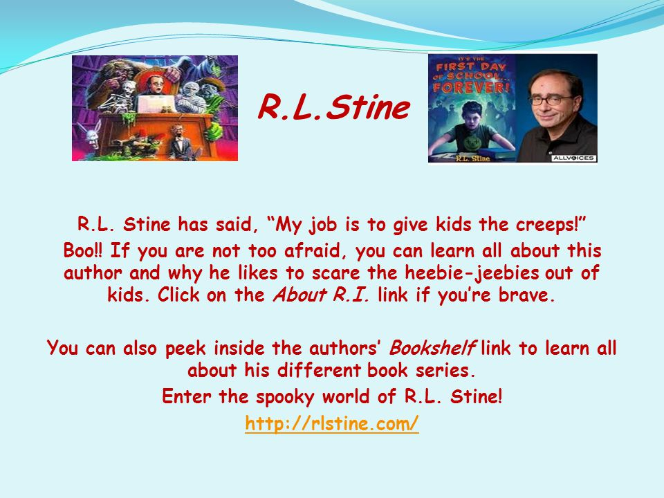 """R.L.Stine R.L. Stine has said, """"My job is to give kids the creeps!"""" Boo!! If you are not too afraid, you can learn all about this author and why he li"""