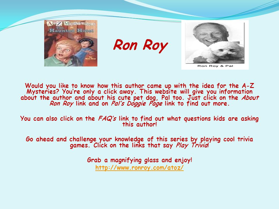Ron Roy Would you like to know how this author came up with the idea for the A-Z Mysteries? You're only a click away. This website will give you infor